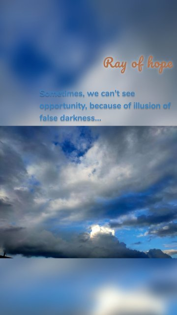 Ray of hope Sometimes, we can't see opportunity, because of illusion of false darkness...